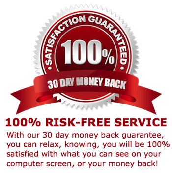 100% RISK-FREE SERVICE - With our 30 day money back guarantee, you can relax, knowing, you will be 100% satisfied with what you can see on your computer screen, or your money back!